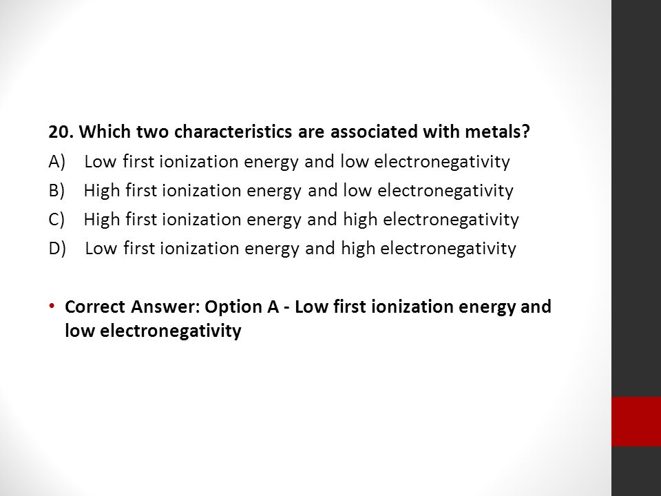 20. Which two characteristics are associated with metals