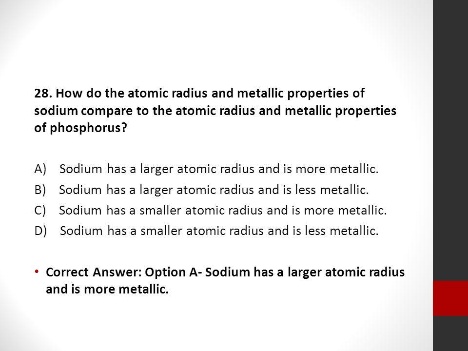 28. How do the atomic radius and metallic properties of sodium compare to the atomic radius and metallic properties of phosphorus