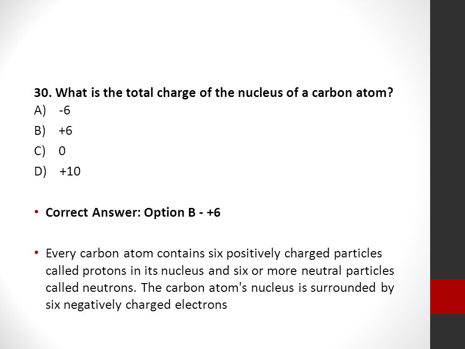 30. What is the total charge of the nucleus of a carbon atom A) -6