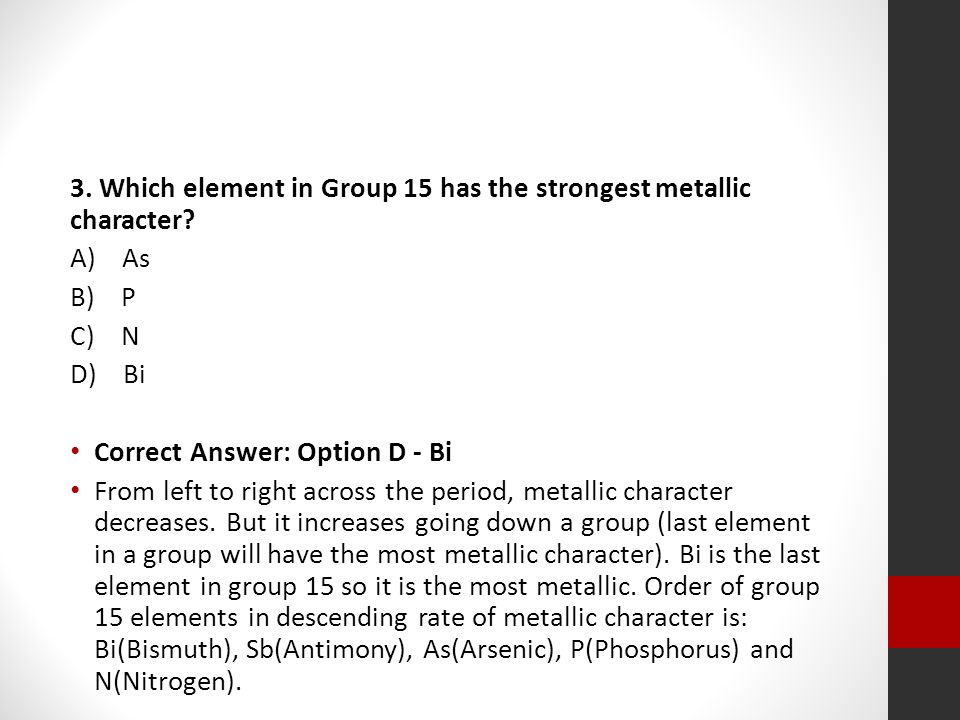 3. Which element in Group 15 has the strongest metallic character