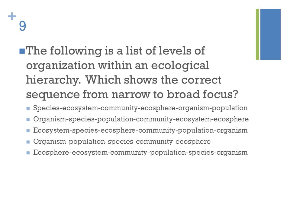 9 The following is a list of levels of organization within an ecological hierarchy. Which shows the correct sequence from narrow to broad focus