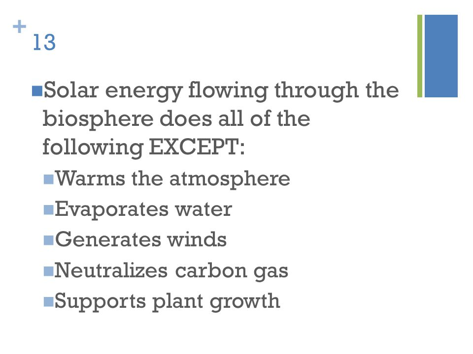 13 Solar energy flowing through the biosphere does all of the following EXCEPT: Warms the atmosphere.