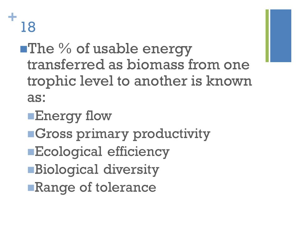 18 The % of usable energy transferred as biomass from one trophic level to another is known as: Energy flow.
