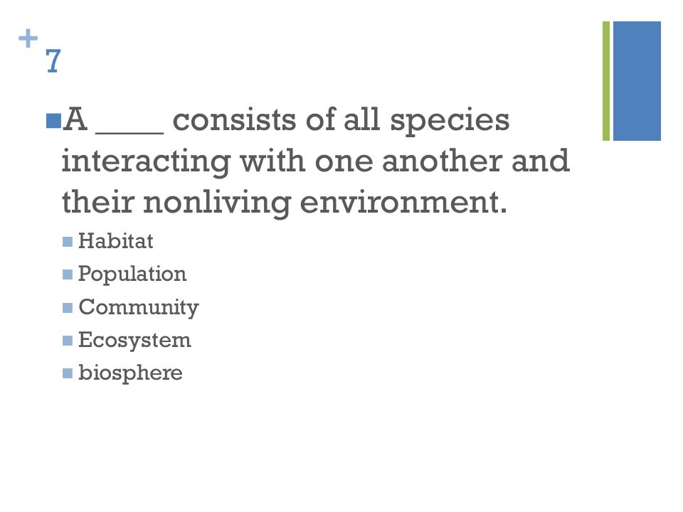 7 A ____ consists of all species interacting with one another and their nonliving environment. Habitat.