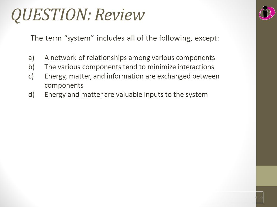 QUESTION: Review The term system includes all of the following, except: A network of relationships among various components.