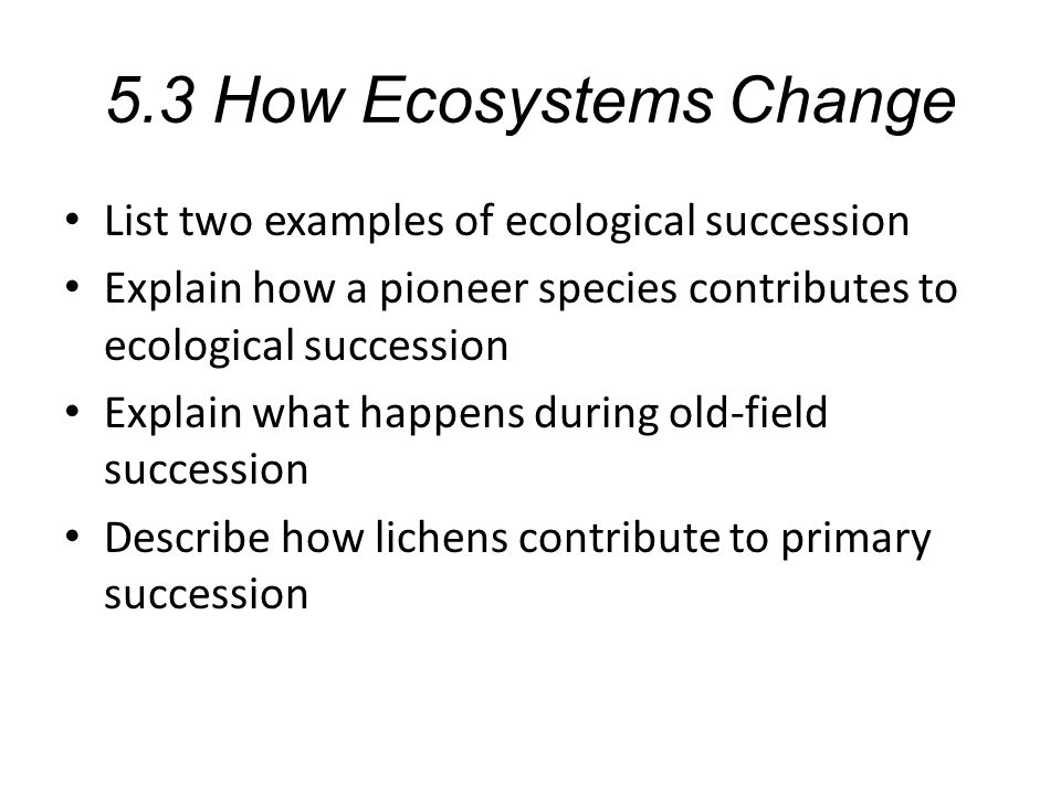 5.3 How Ecosystems Change List two examples of ecological succession