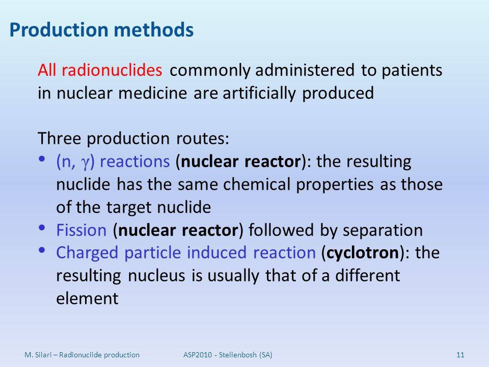 Production methods All radionuclides commonly administered to patients in nuclear medicine are artificially produced.