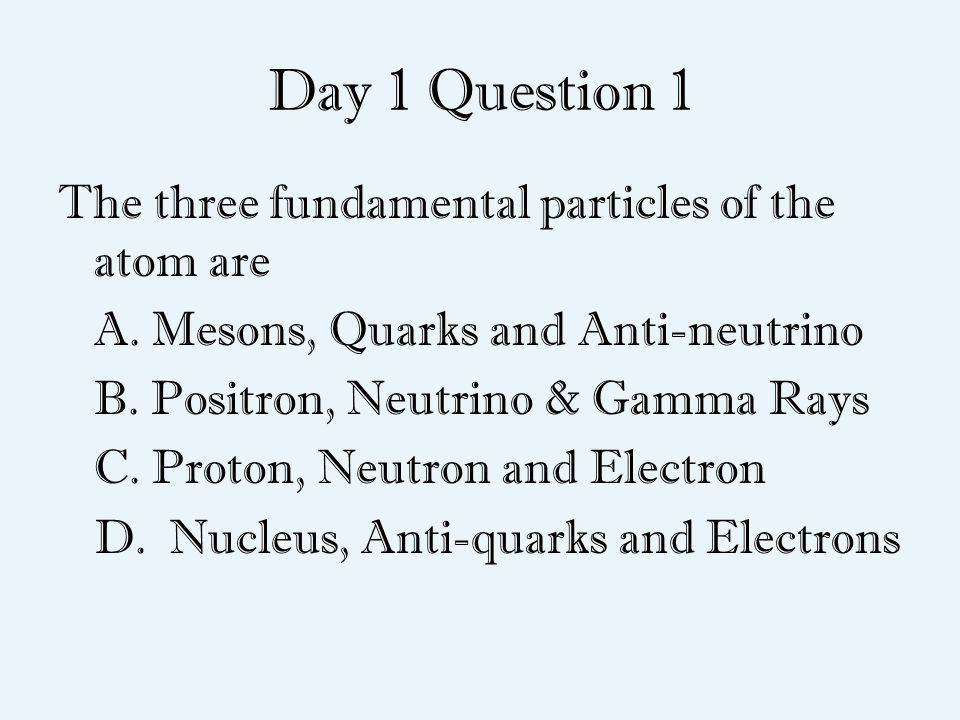Day 1 Question 1 The three fundamental particles of the atom are