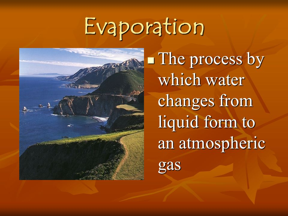 Evaporation The process by which water changes from liquid form to an atmospheric gas