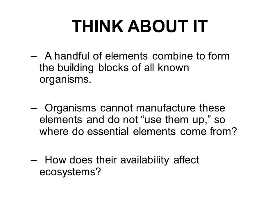THINK ABOUT IT A handful of elements combine to form the building blocks of all known organisms.