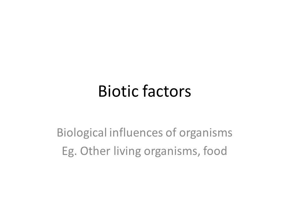 Biological influences of organisms Eg. Other living organisms, food