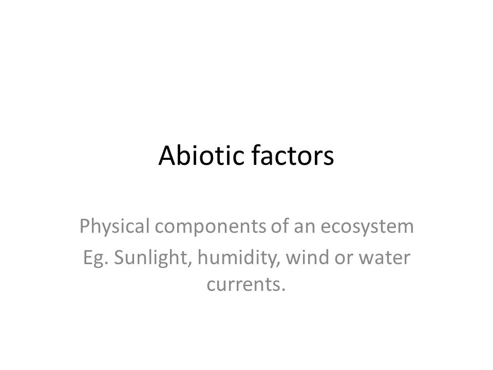 Abiotic factors Physical components of an ecosystem