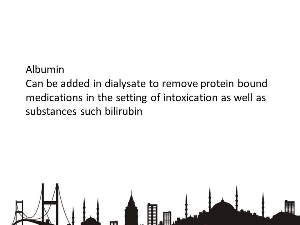 Albumin Can be added in dialysate to remove protein bound medications in the setting of intoxication as well as substances such bilirubin.