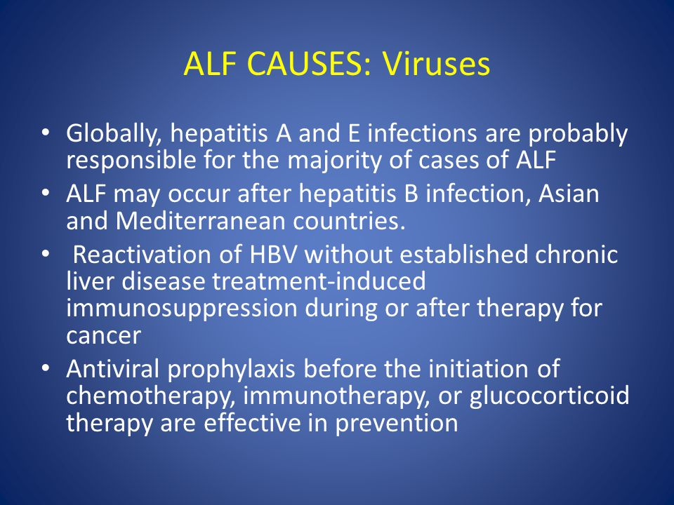 ALF CAUSES: Viruses Globally, hepatitis A and E infections are probably responsible for the majority of cases of ALF.