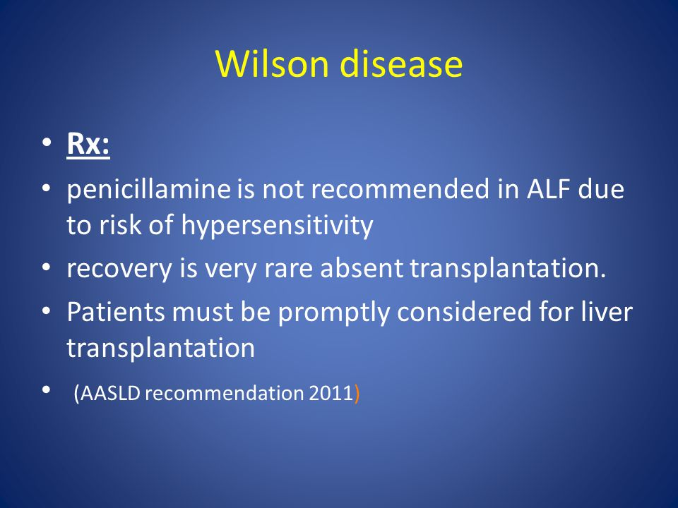 Wilson disease Rx: penicillamine is not recommended in ALF due to risk of hypersensitivity. recovery is very rare absent transplantation.