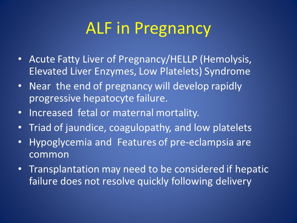 ALF in Pregnancy Acute Fatty Liver of Pregnancy/HELLP (Hemolysis, Elevated Liver Enzymes, Low Platelets) Syndrome.