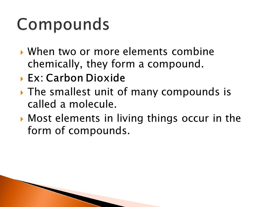 Compounds When two or more elements combine chemically, they form a compound. Ex: Carbon Dioxide.