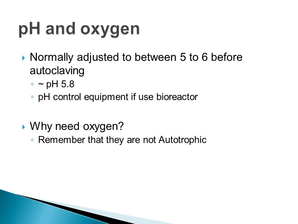 pH and oxygen Normally adjusted to between 5 to 6 before autoclaving