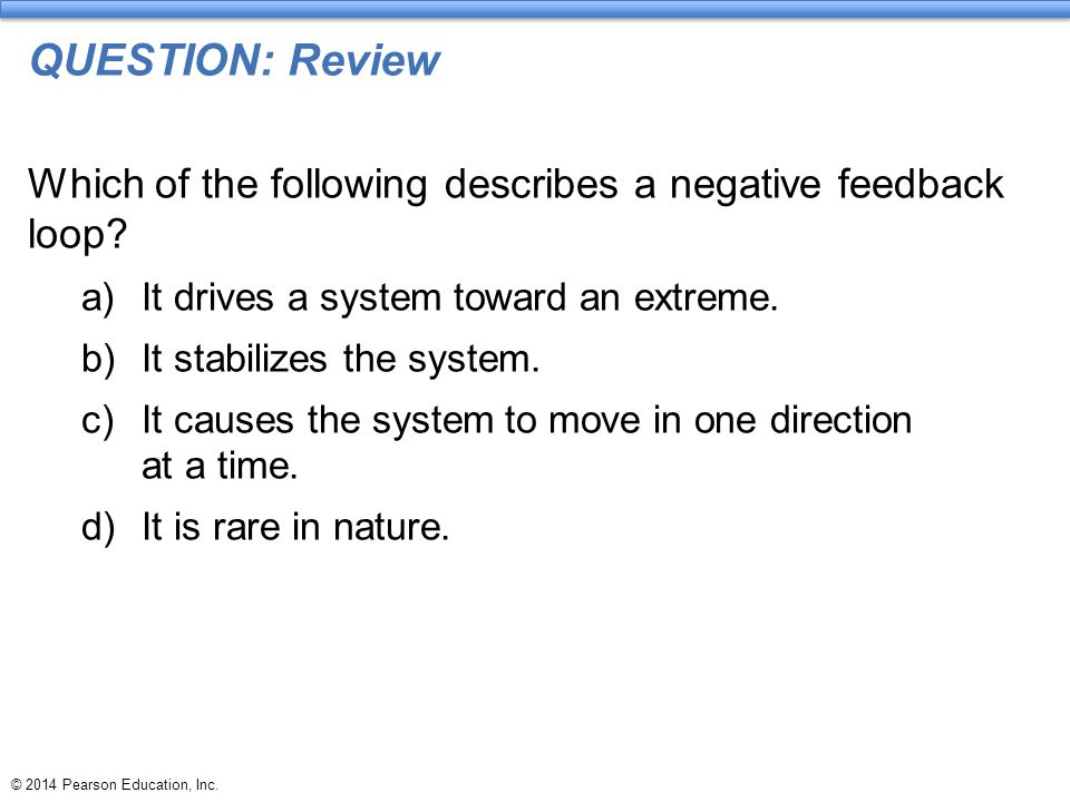 QUESTION: Review Which of the following describes a negative feedback loop It drives a system toward an extreme.