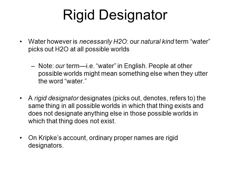 Rigid Designator Water however is necessarily H2O: our natural kind term water picks out H2O at all possible worlds.
