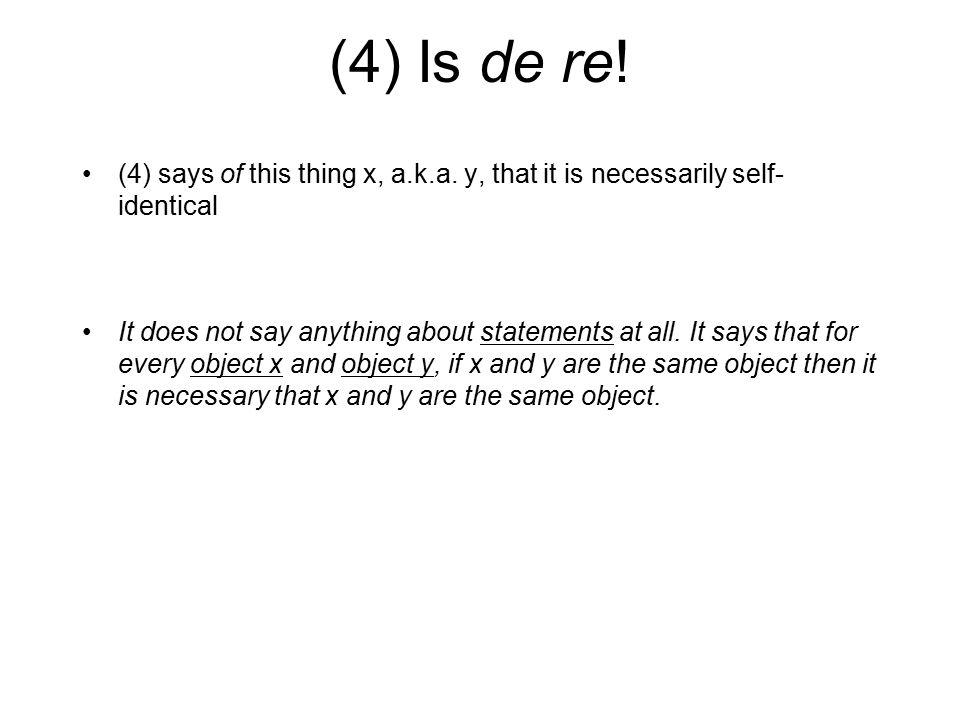 (4) Is de re! (4) says of this thing x, a.k.a. y, that it is necessarily self- identical.
