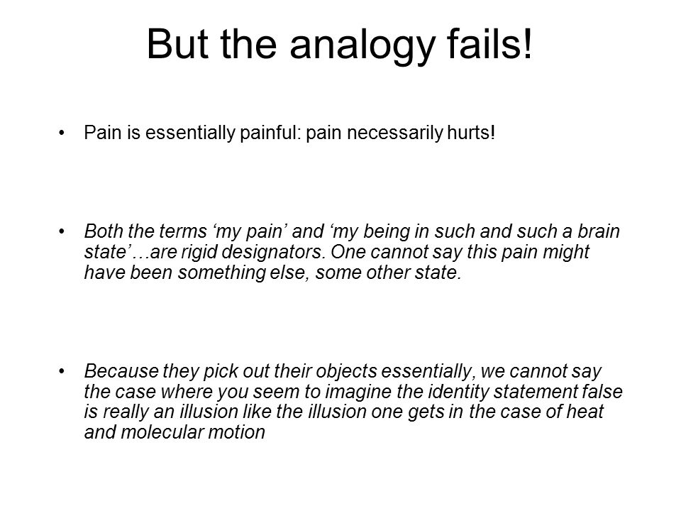 But the analogy fails! Pain is essentially painful: pain necessarily hurts!