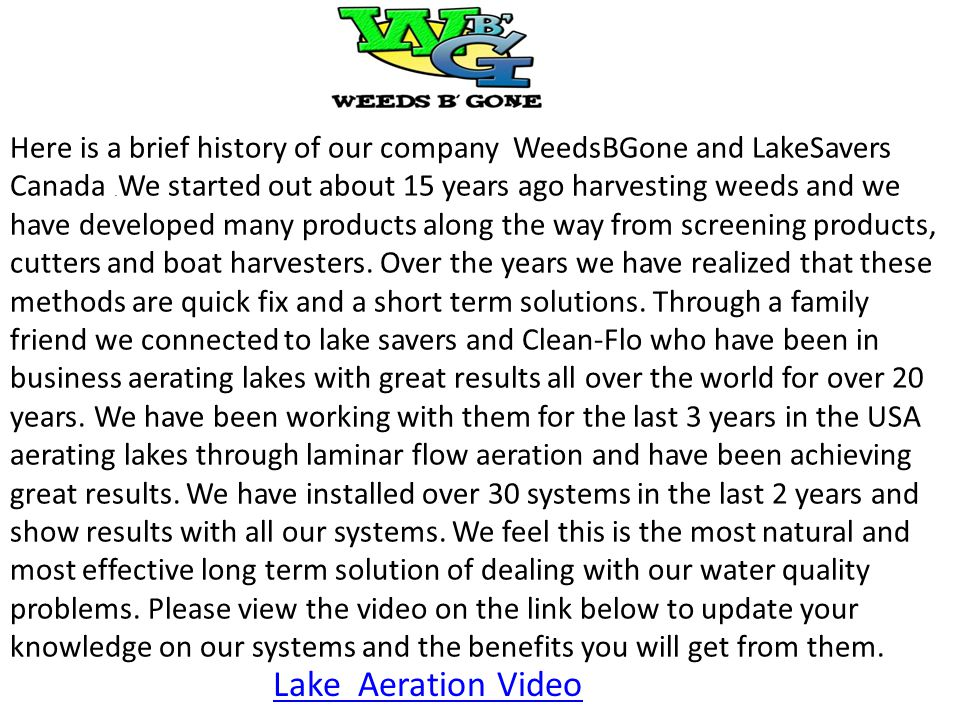 Here is a brief history of our company WeedsBGone and LakeSavers Canada .We started out about 15 years ago harvesting weeds and we have developed many products along the way from screening products, cutters and boat harvesters. Over the years we have realized that these methods are quick fix and a short term solutions. Through a family friend we connected to lake savers and Clean-Flo who have been in business aerating lakes with great results all over the world for over 20 years. We have been working with them for the last 3 years in the USA aerating lakes through laminar flow aeration and have been achieving great results. We have installed over 30 systems in the last 2 years and show results with all our systems. We feel this is the most natural and most effective long term solution of dealing with our water quality problems. Please view the video on the link below to update your knowledge on our systems and the benefits you will get from them.