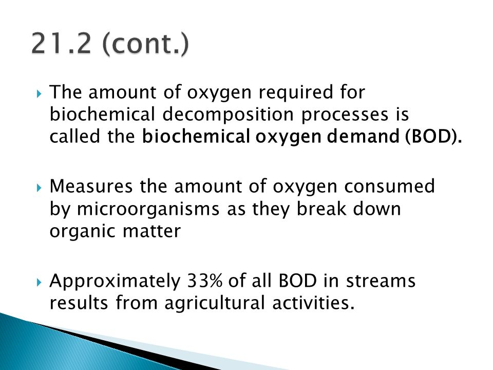 21.2 (cont.) The amount of oxygen required for biochemical decomposition processes is called the biochemical oxygen demand (BOD).