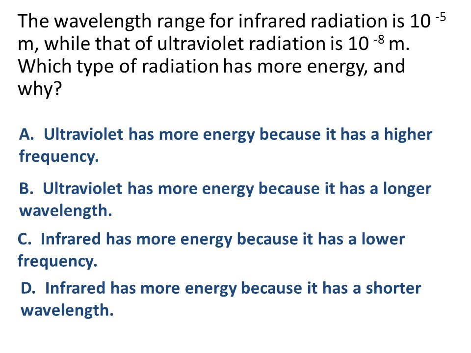 The wavelength range for infrared radiation is 10 -5 m, while that of ultraviolet radiation is 10 -8 m. Which type of radiation has more energy, and why