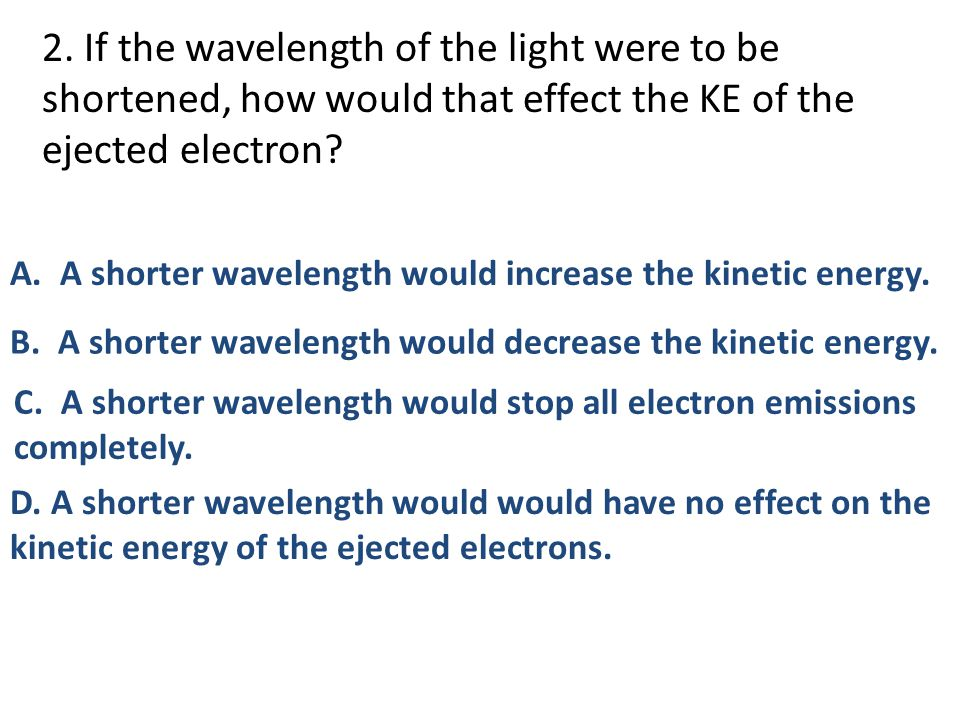 2. If the wavelength of the light were to be shortened, how would that effect the KE of the ejected electron