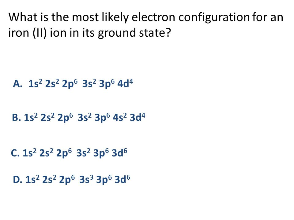 What is the most likely electron configuration for an iron (II) ion in its ground state