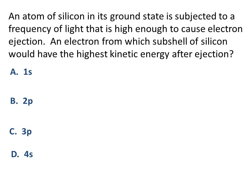 An atom of silicon in its ground state is subjected to a frequency of light that is high enough to cause electron ejection. An electron from which subshell of silicon would have the highest kinetic energy after ejection