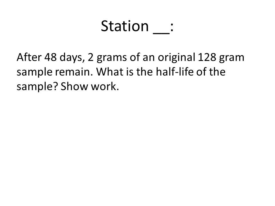 Station __: After 48 days, 2 grams of an original 128 gram sample remain.