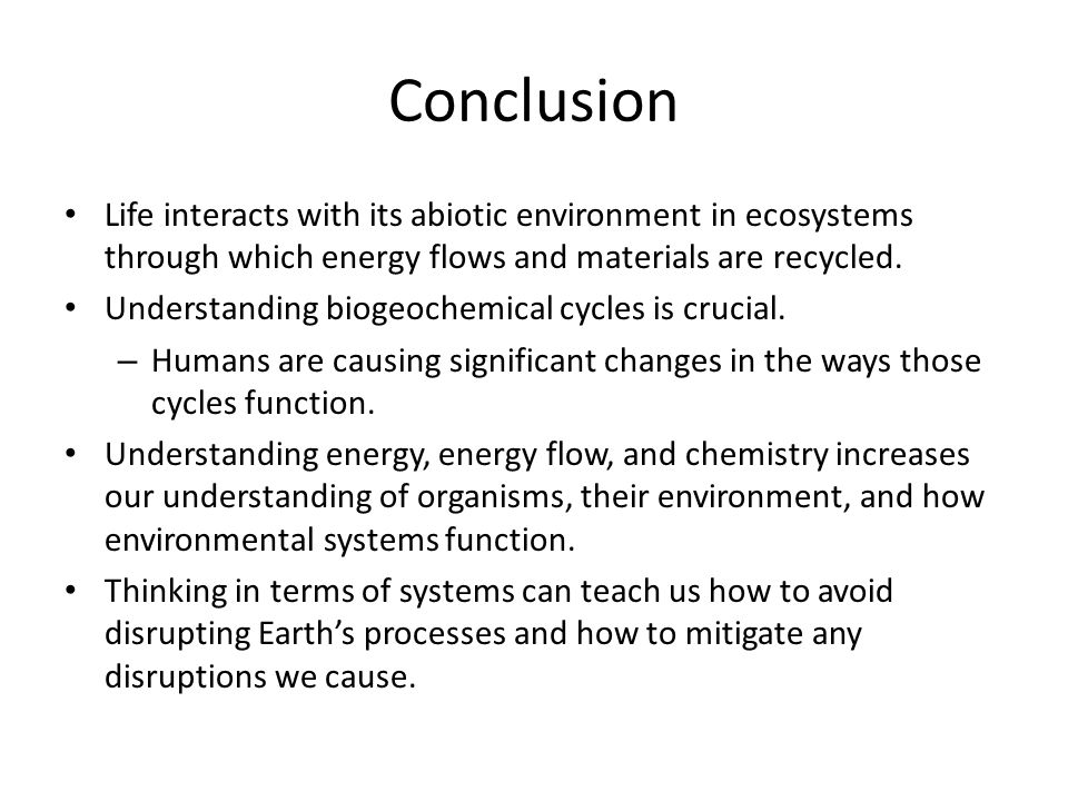 Conclusion Life interacts with its abiotic environment in ecosystems through which energy flows and materials are recycled.