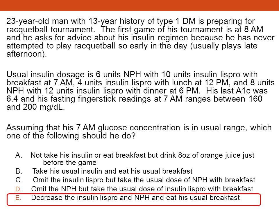23-year-old man with 13-year history of type 1 DM is preparing for racquetball tournament. The first game of his tournament is at 8 AM and he asks for advice about his insulin regimen because he has never attempted to play racquetball so early in the day (usually plays late afternoon).