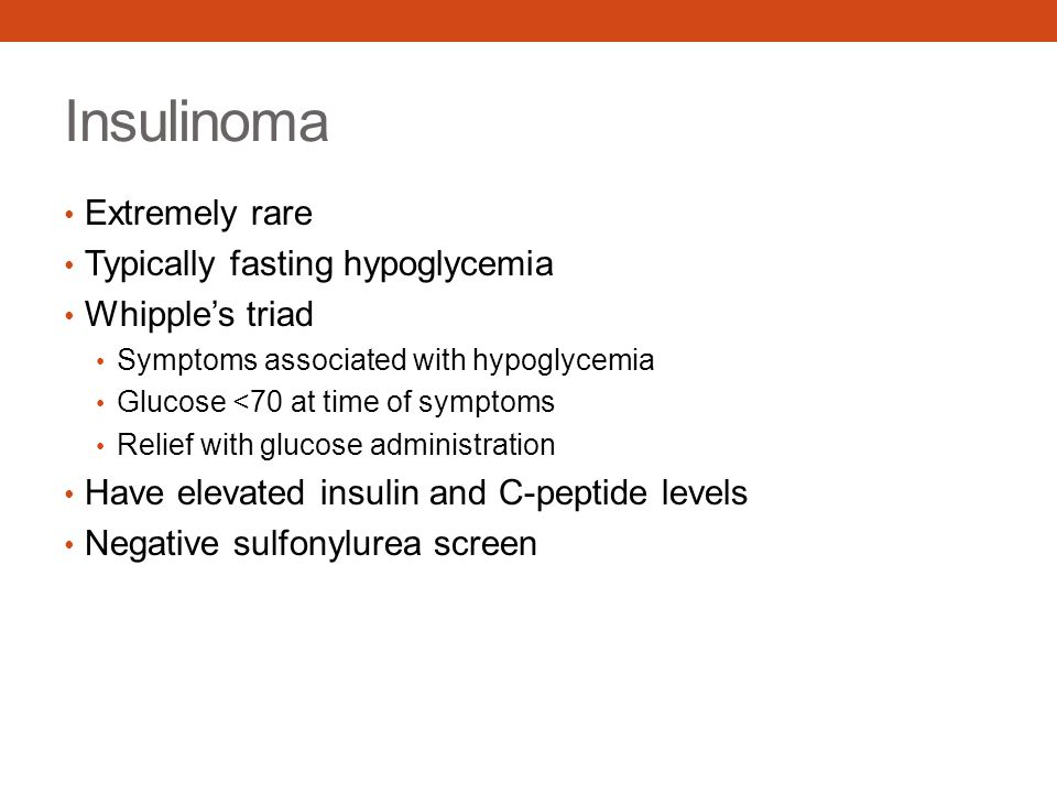 Insulinoma Extremely rare Typically fasting hypoglycemia