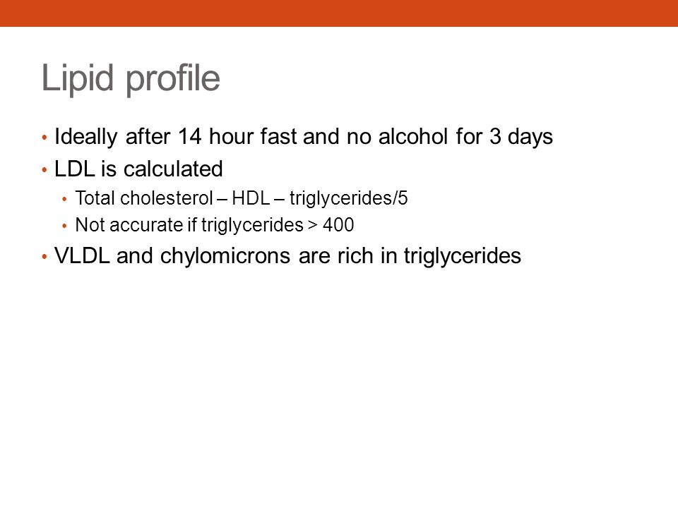 Lipid profile Ideally after 14 hour fast and no alcohol for 3 days