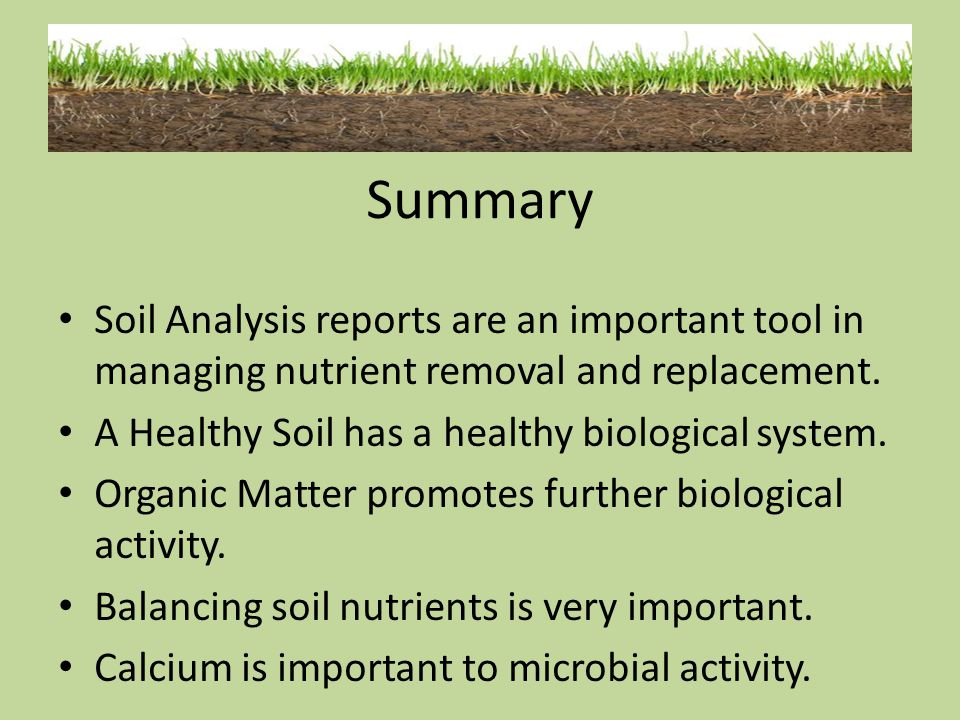 Summary Soil Analysis reports are an important tool in managing nutrient removal and replacement. A Healthy Soil has a healthy biological system.