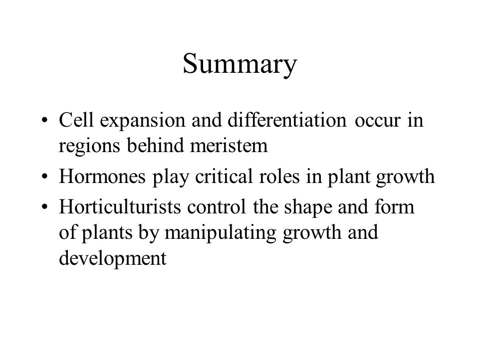 Summary Cell expansion and differentiation occur in regions behind meristem. Hormones play critical roles in plant growth.