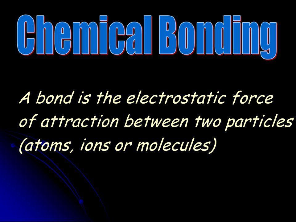 Chemical Bonding A bond is the electrostatic force of attraction between two particles (atoms, ions or molecules)