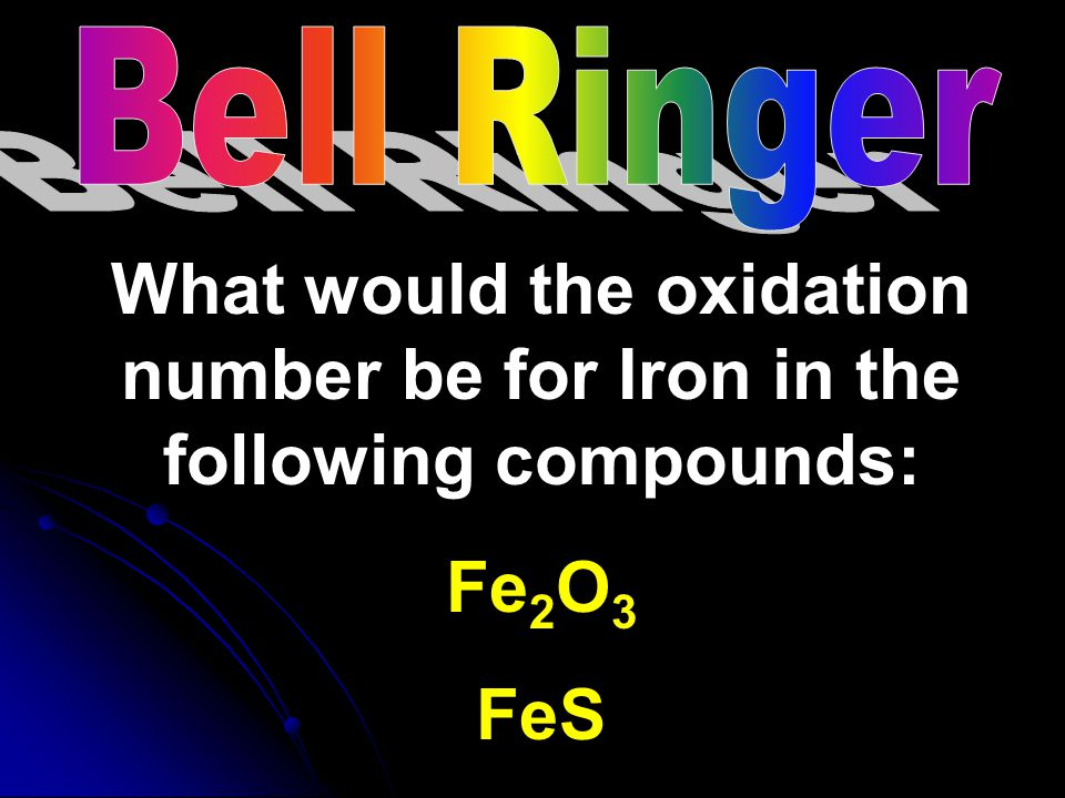 Bell Ringer What would the oxidation number be for Iron in the following compounds: Fe2O3 FeS