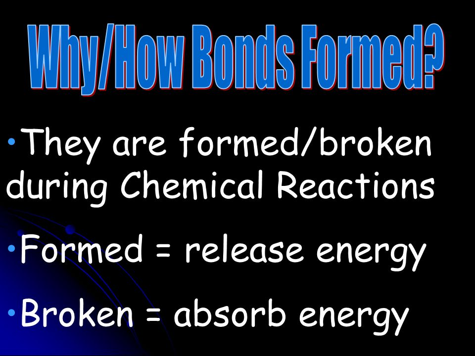 They are formed/broken during Chemical Reactions