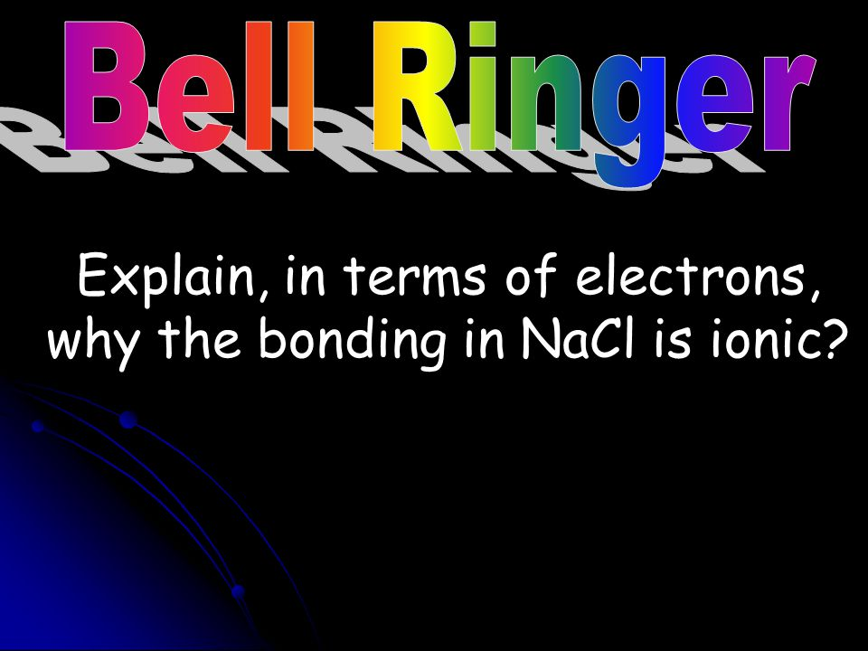 Explain, in terms of electrons, why the bonding in NaCl is ionic