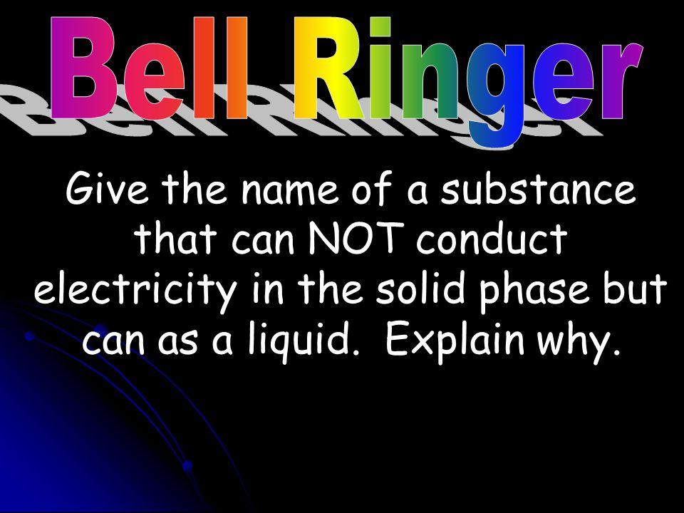 Bell Ringer Give the name of a substance that can NOT conduct electricity in the solid phase but can as a liquid.