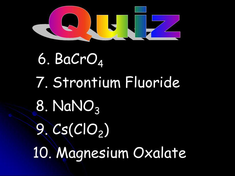 6. BaCrO4 7. Strontium Fluoride 8. NaNO3 9. Cs(ClO2)