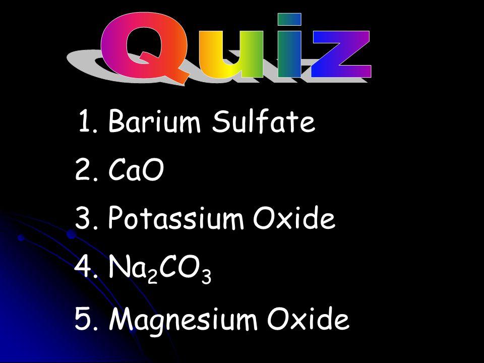 1. Barium Sulfate 2. CaO 3. Potassium Oxide 4. Na2CO3
