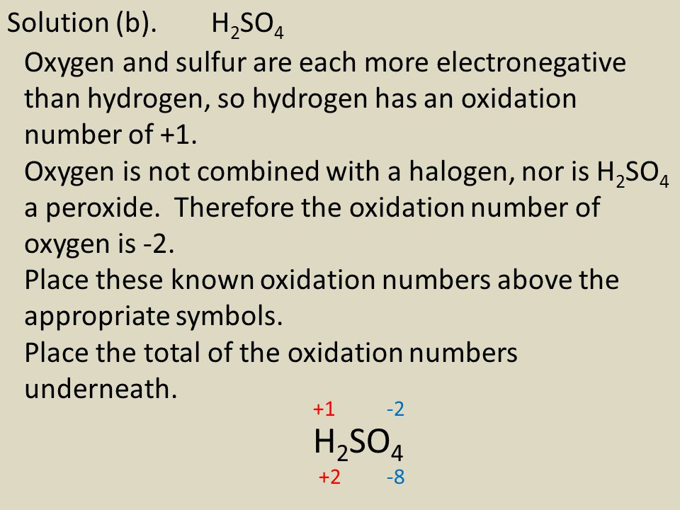 Solution (b). H2SO4 Oxygen and sulfur are each more electronegative than hydrogen, so hydrogen has an oxidation number of +1.
