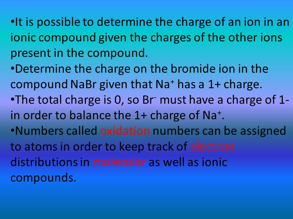 It is possible to determine the charge of an ion in an ionic compound given the charges of the other ions present in the compound.
