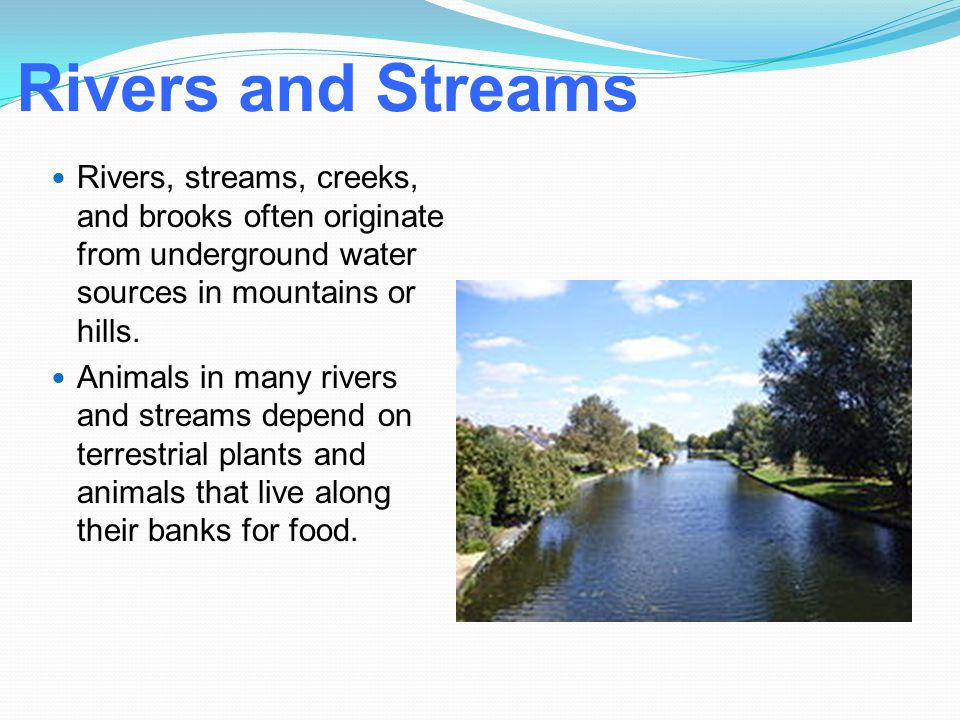Rivers and Streams Rivers, streams, creeks, and brooks often originate from underground water sources in mountains or hills.