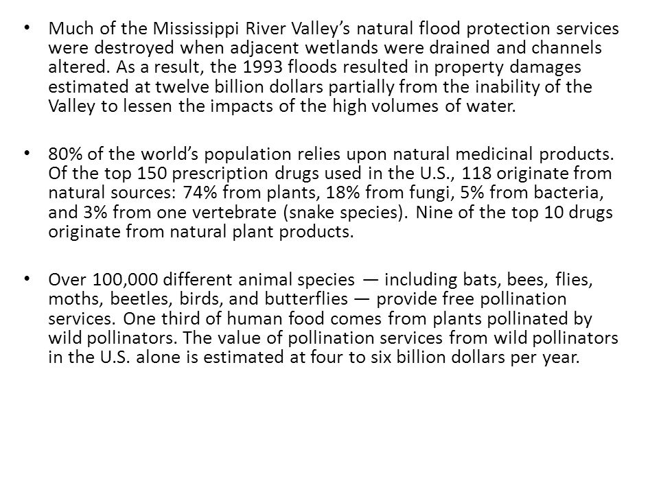 Much of the Mississippi River Valley's natural flood protection services were destroyed when adjacent wetlands were drained and channels altered. As a result, the 1993 floods resulted in property damages estimated at twelve billion dollars partially from the inability of the Valley to lessen the impacts of the high volumes of water.